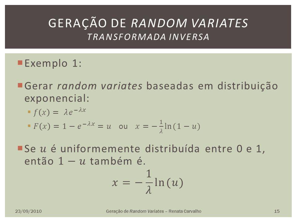 23/09/2010Geração de Random Variates – Renata Carvalho 15 GERAÇÃO DE RANDOM VARIATES TRANSFORMADA INVERSA