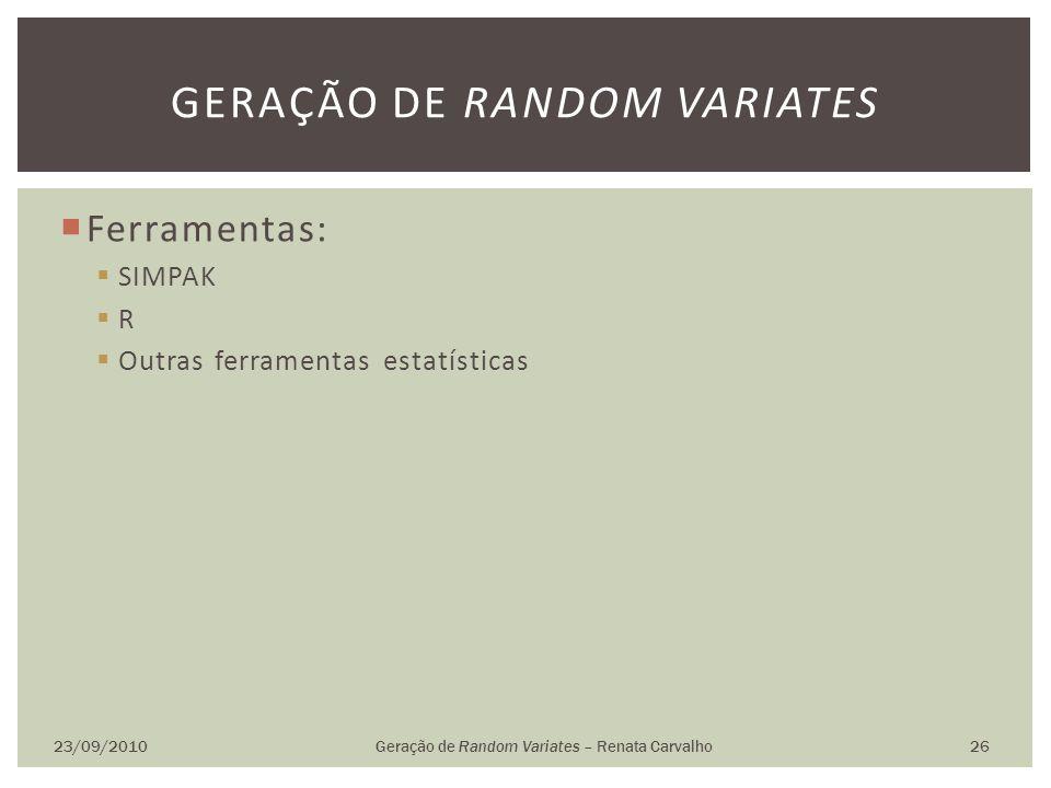 Ferramentas: SIMPAK R Outras ferramentas estatísticas 23/09/2010Geração de Random Variates – Renata Carvalho 26 GERAÇÃO DE RANDOM VARIATES