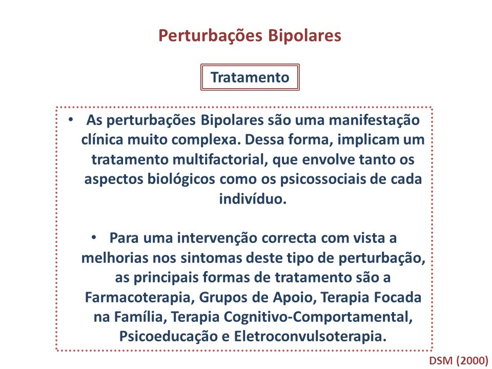 Perturbações Bipolares Tratamento As perturbações Bipolares são uma manifestação clínica muito complexa. Dessa forma, implicam um tratamento multifact