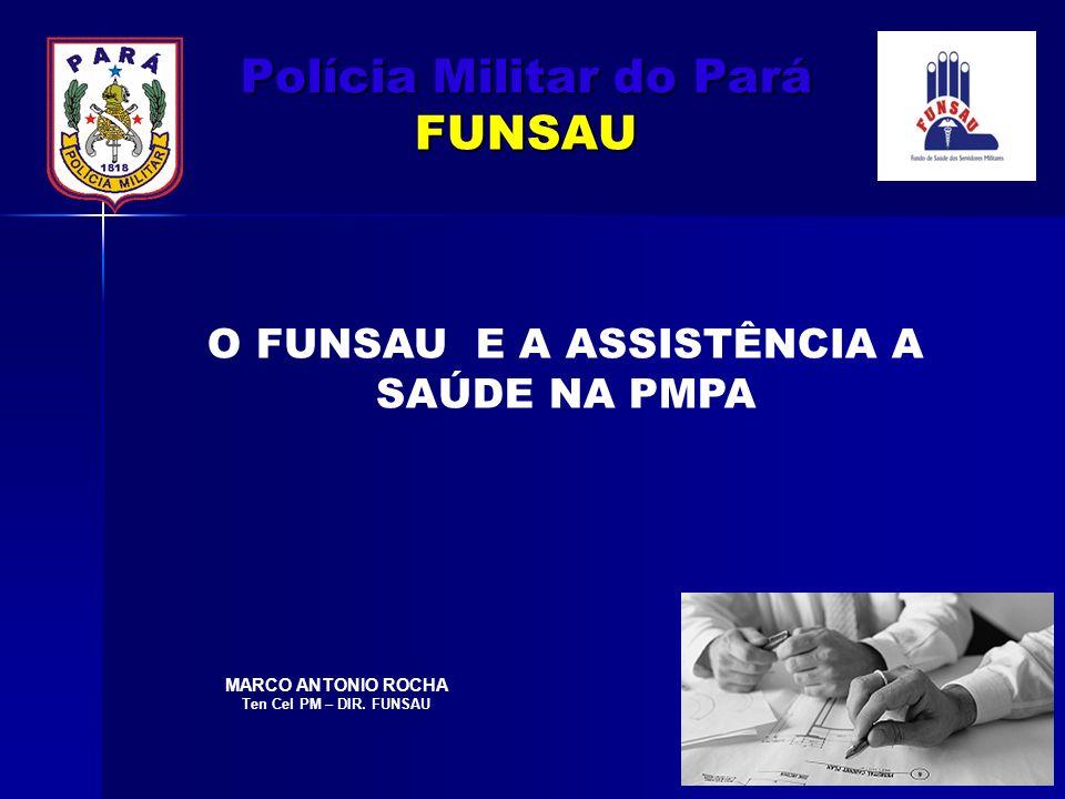 Polícia Militar do Pará FUNSAU O FUNSAU E A ASSISTÊNCIA A SAÚDE NA PMPA MARCO ANTONIO ROCHA Ten Cel PM – DIR. FUNSAU