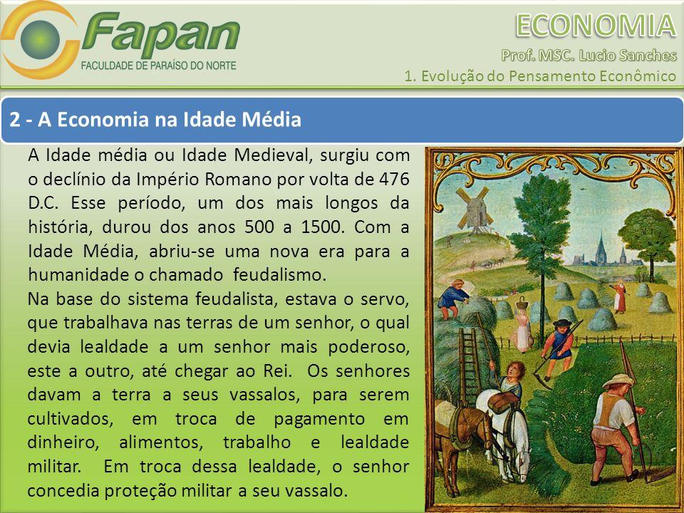 2 - A Economia na Idade Média A Idade média ou Idade Medieval, surgiu com o declínio da Império Romano por volta de 476 D.C. Esse período, um dos mais