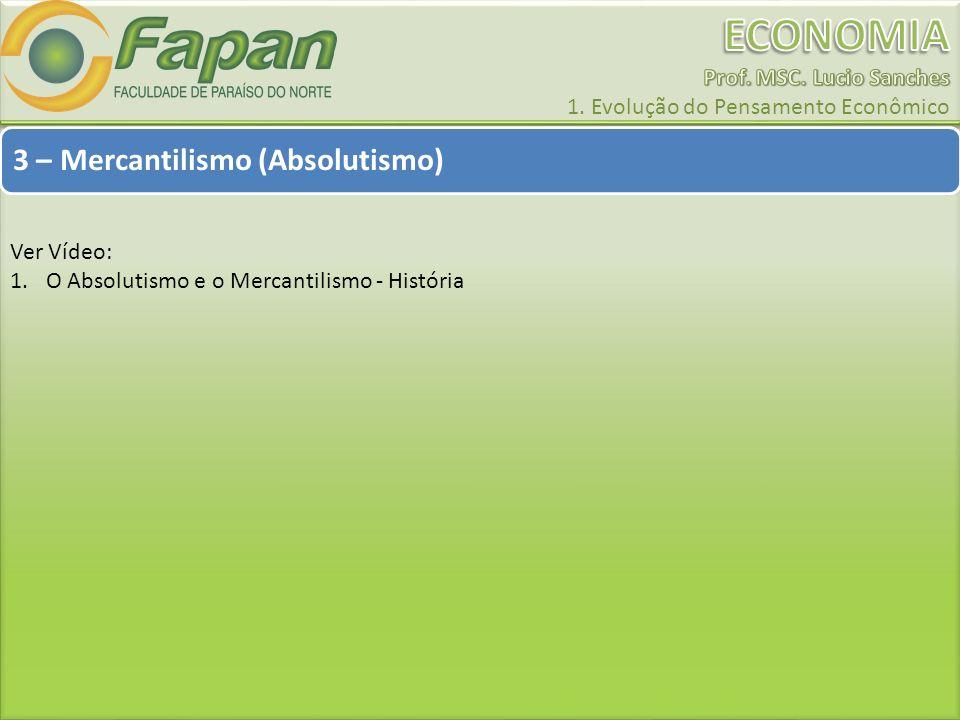 3 – Mercantilismo (Absolutismo) Ver Vídeo: 1.O Absolutismo e o Mercantilismo - História