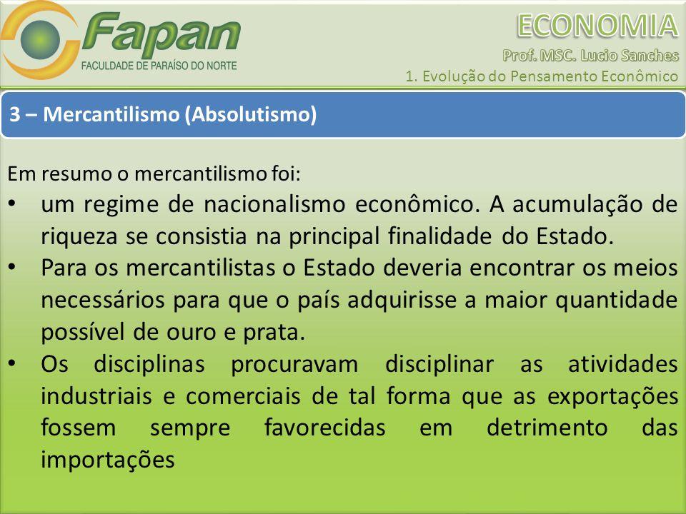 3 – Mercantilismo (Absolutismo) Em resumo o mercantilismo foi: um regime de nacionalismo econômico. A acumulação de riqueza se consistia na principal