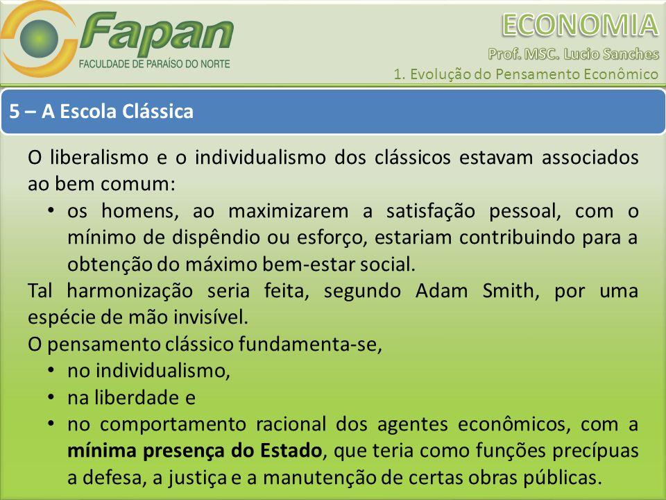 5 – A Escola Clássica O liberalismo e o individualismo dos clássicos estavam associados ao bem comum: os homens, ao maximizarem a satisfação pessoal,