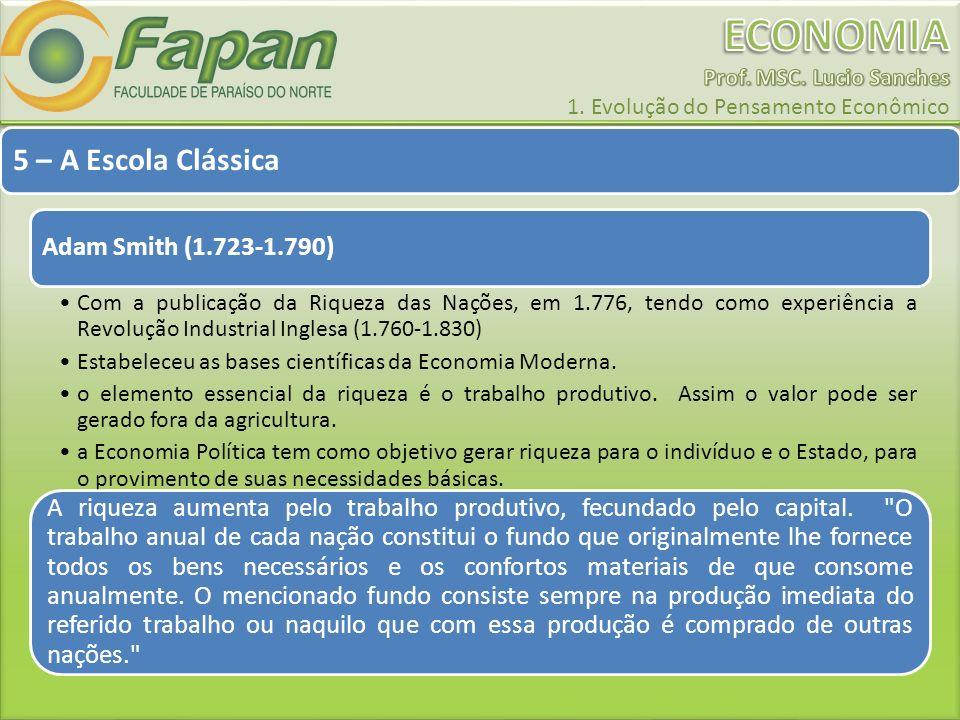 5 – A Escola Clássica Adam Smith (1.723-1.790) Com a publicação da Riqueza das Nações, em 1.776, tendo como experiência a Revolução Industrial Inglesa
