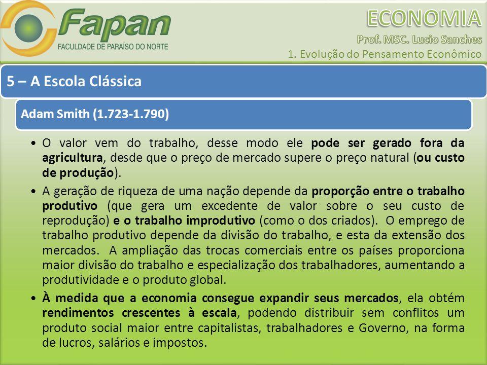 5 – A Escola Clássica Adam Smith (1.723-1.790) O valor vem do trabalho, desse modo ele pode ser gerado fora da agricultura, desde que o preço de merca