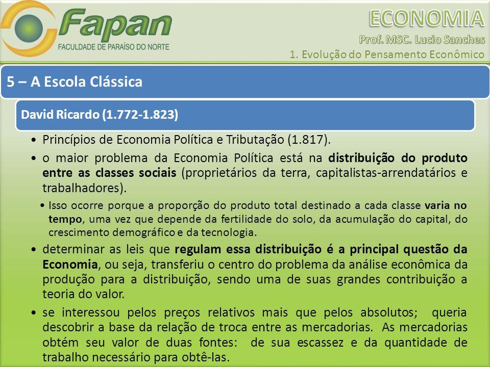 5 – A Escola Clássica David Ricardo (1.772-1.823) Princípios de Economia Política e Tributação (1.817). o maior problema da Economia Política está na