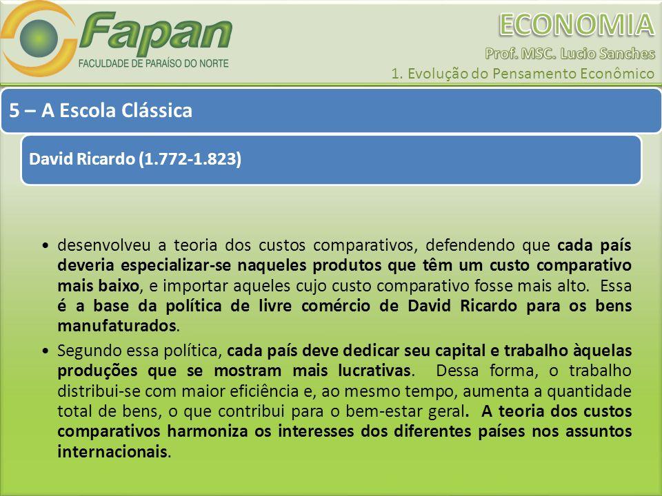 5 – A Escola Clássica David Ricardo (1.772-1.823) desenvolveu a teoria dos custos comparativos, defendendo que cada país deveria especializar-se naque