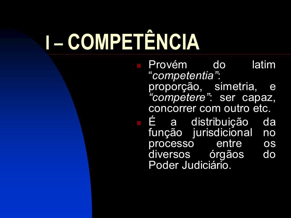 I – COMPETÊNCIA Provém do latimcompetentia: proporção, simetria, e competere: ser capaz, concorrer com outro etc. É a distribuição da função jurisdici