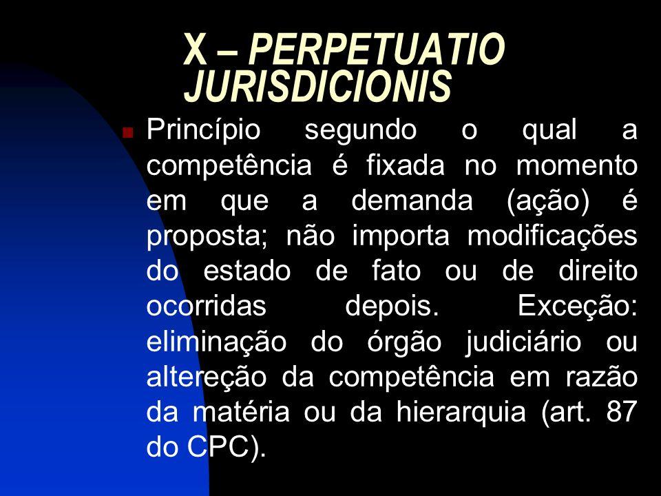 X – PERPETUATIO JURISDICIONIS Princípio segundo o qual a competência é fixada no momento em que a demanda (ação) é proposta; não importa modificações