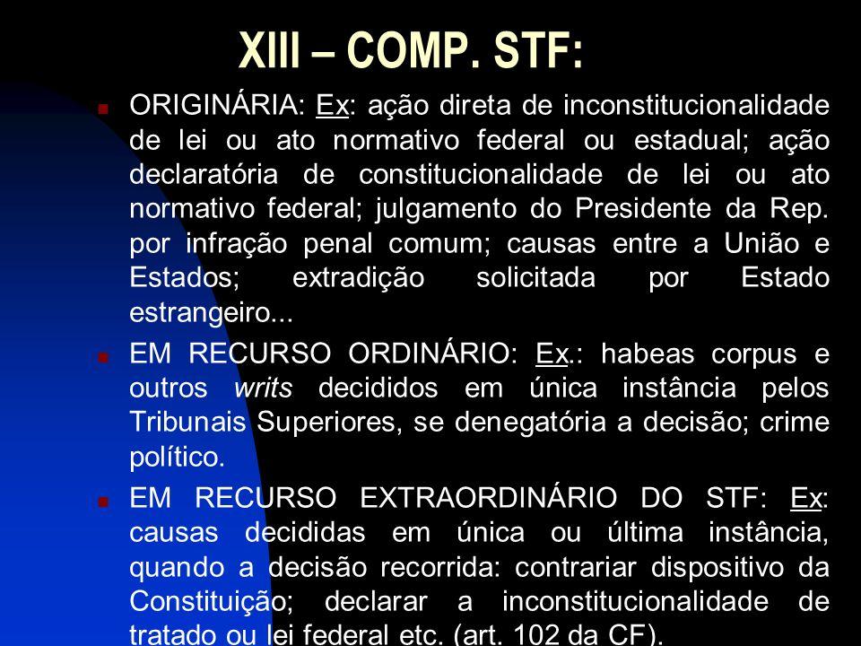 XIII – COMP. STF: ORIGINÁRIA: Ex: ação direta de inconstitucionalidade de lei ou ato normativo federal ou estadual; ação declaratória de constituciona