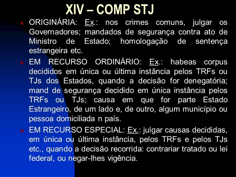 XIV – COMP STJ ORIGINÁRIA: Ex.: nos crimes comuns, julgar os Governadores; mandados de segurança contra ato de Ministro de Estado; homologação de sent