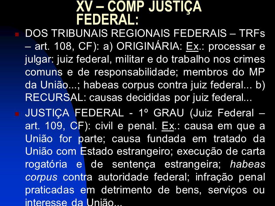 XV – COMP JUSTIÇA FEDERAL: DOS TRIBUNAIS REGIONAIS FEDERAIS – TRFs – art. 108, CF): a) ORIGINÁRIA: Ex.: processar e julgar: juiz federal, militar e do