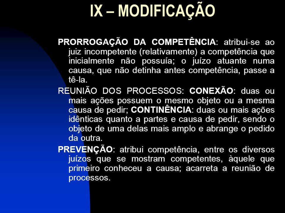 IX – MODIFICAÇÃO PRORROGAÇÃO DA COMPETÊNCIA: atribui-se ao juiz incompetente (relativamente) a competência que inicialmente não possuía; o juízo atuan