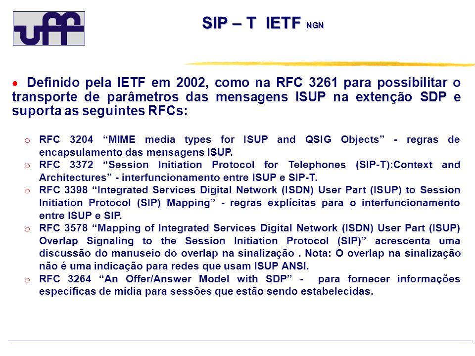 SIP – T IETF NGN Definido pela IETF em 2002, como na RFC 3261 para possibilitar o transporte de parâmetros das mensagens ISUP na extenção SDP e suport