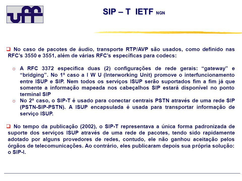 SIP – t respostas e ISUP causas Normal event ISUP Cause value (Q.850) SIP-t response (RFC 3398 ) ---------------- ------------ 1 unallocated number 404 Not Found 2 no route to network 404 Not found 3 no route to destination 404 Not found 16 normal call clearing Bye ou cancel 17 user busy 486 Busy here 18 no user responding 408 Request Timeout 19 no answer from the user 480 Temporarily unavailable 20 subscriber absent 480 Temporarily unavailable 21 call rejected 403 Forbidden (+) 22 number changed (w/o diagnostic) 410 Gone 22 number changed (w/ diagnostic) 301 Moved Permanently 23 redirection to new destination 410 Gone 26 non-selected user clearing 404 Not Found 27 destination out of order 502 Bad Gateway 28 address incomplete 484 Address incomplete 29 facility rejected 501 Not implemented 31 normal unspecified 480 Temporarily unavailable