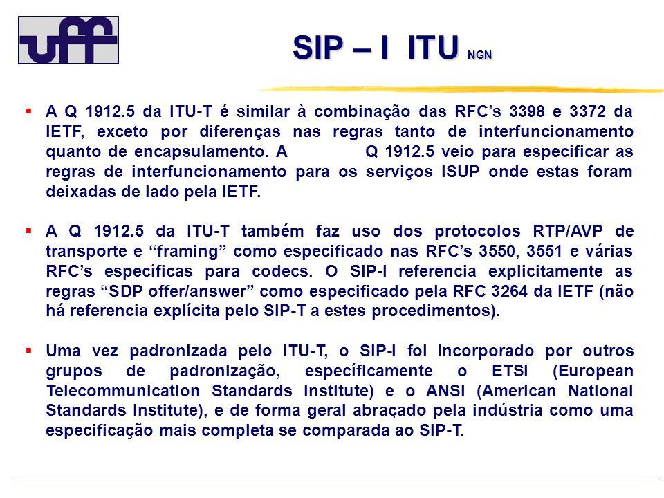 SIP – I ANSI NGN SIP – I ANSI NGN Uma vez padronizada pelo ITU-T, o SIP-I foi adotado pelo ANSI (American National Standards Institute) A T 1.679 do ANSI também cobre o interfuncionamento SIP com a ISUP (T 1.113 – 2000) e com o BICC (T 1.673 – 2000).