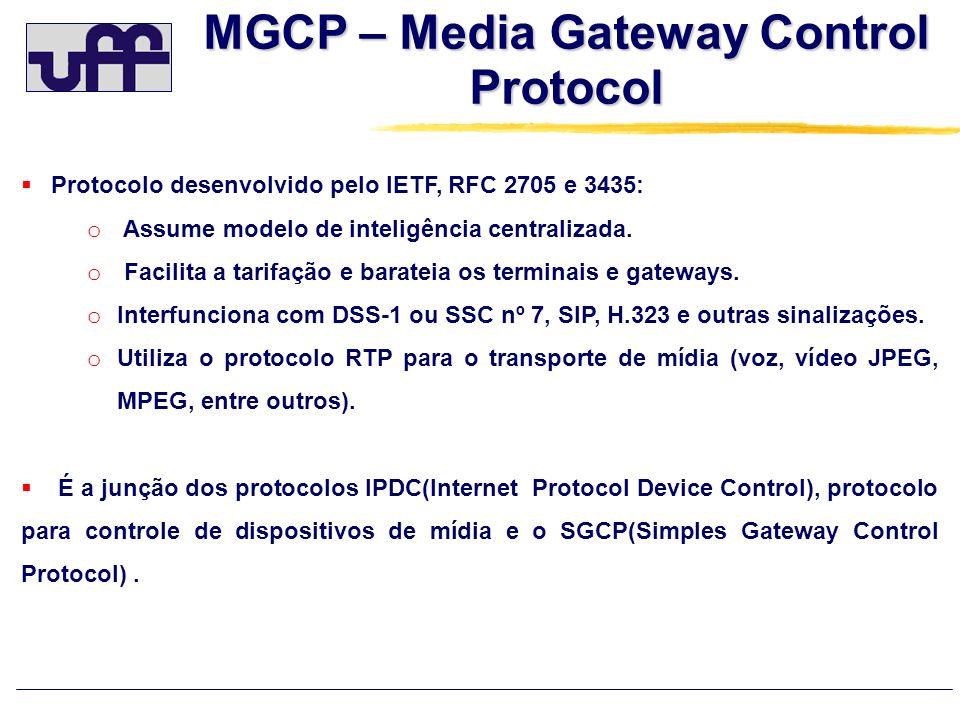 MGCP – Media Gateway Control Protocol Protocolo desenvolvido pelo IETF, RFC 2705 e 3435: o Assume modelo de inteligência centralizada. o Facilita a ta