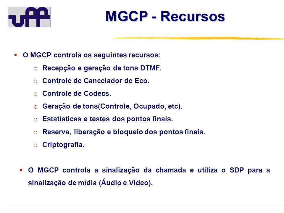 MGCP - Recursos O MGCP controla os seguintes recursos: o Recepção e geração de tons DTMF. o Controle de Cancelador de Eco. o Controle de Codecs. o Ger