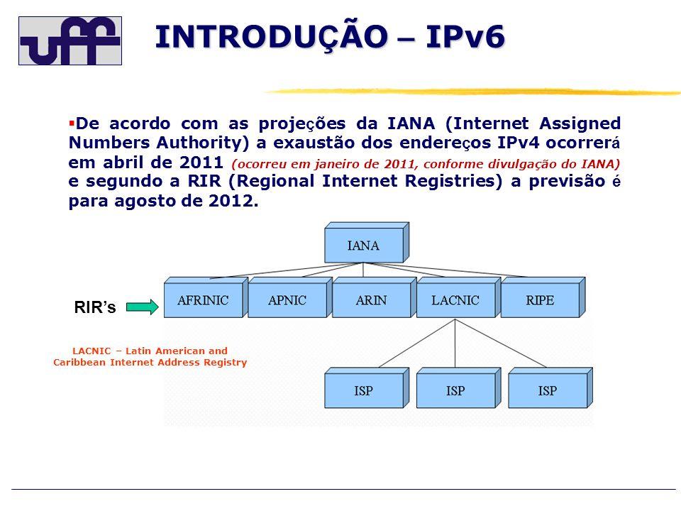INTRODU Ç ÃO – IPv6 RIRs De acordo com as proje ç ões da IANA (Internet Assigned Numbers Authority) a exaustão dos endere ç os IPv4 ocorrer á em abril