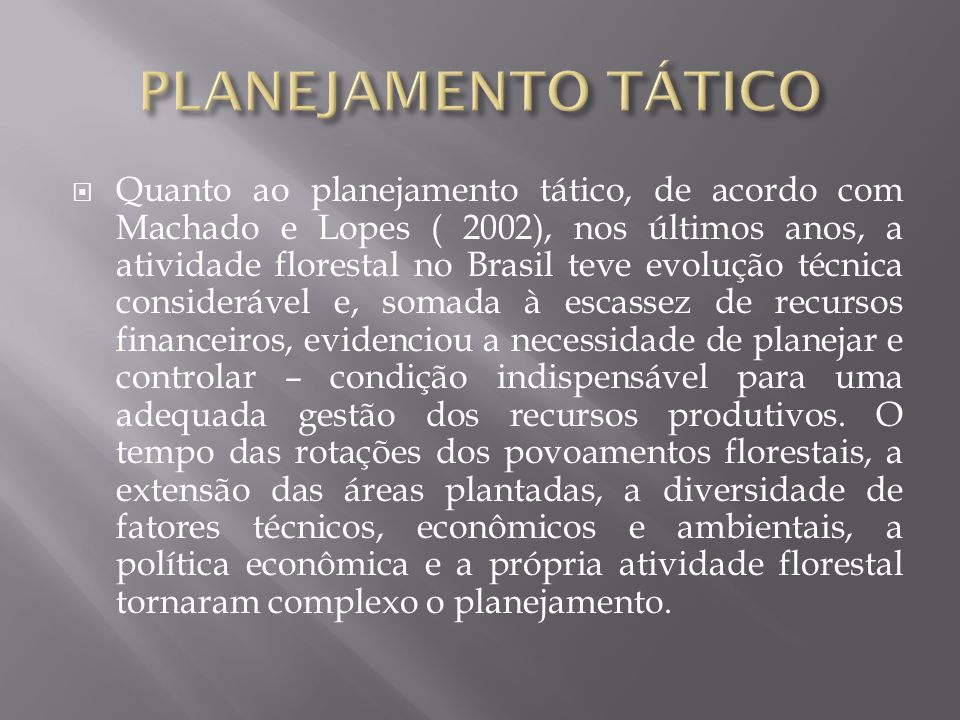 Quanto ao planejamento tático, de acordo com Machado e Lopes ( 2002), nos últimos anos, a atividade florestal no Brasil teve evolução técnica consider