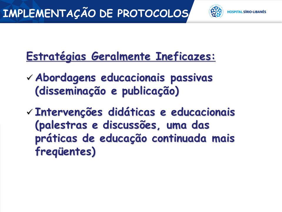 Estratégias Geralmente Ineficazes: Abordagens educacionais passivas (disseminação e publicação) Abordagens educacionais passivas (disseminação e publicação) Intervenções didáticas e educacionais (palestras e discussões, uma das práticas de educação continuada mais freqüentes) Intervenções didáticas e educacionais (palestras e discussões, uma das práticas de educação continuada mais freqüentes) IMPLEMENTAÇÃO DE PROTOCOLOS