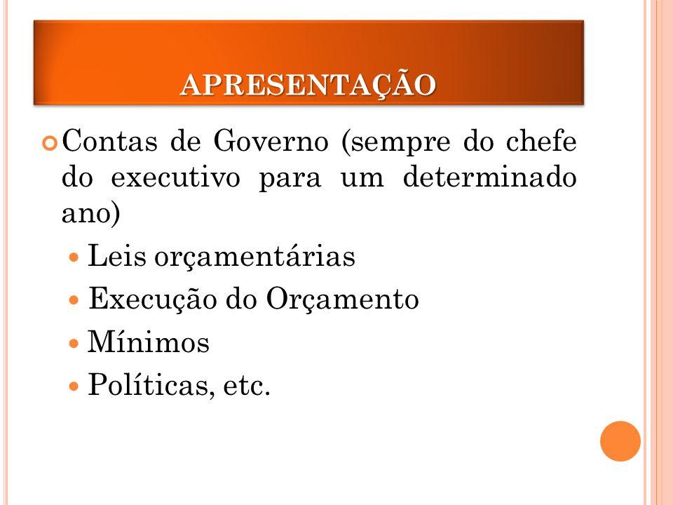 APRESENTAÇÃOAPRESENTAÇÃO Contas de Governo (sempre do chefe do executivo para um determinado ano) Leis orçamentárias Execução do Orçamento Mínimos Políticas, etc.