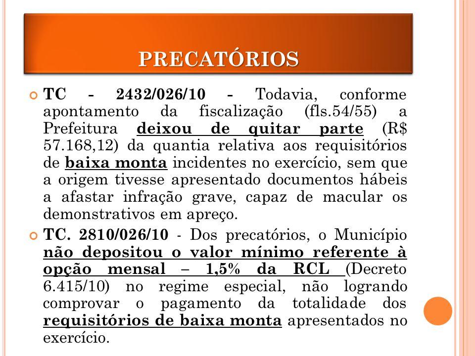 PRECATÓRIOS TC - 2432/026/10 - Todavia, conforme apontamento da fiscalização (fls.54/55) a Prefeitura deixou de quitar parte (R$ 57.168,12) da quantia relativa aos requisitórios de baixa monta incidentes no exercício, sem que a origem tivesse apresentado documentos hábeis a afastar infração grave, capaz de macular os demonstrativos em apreço.