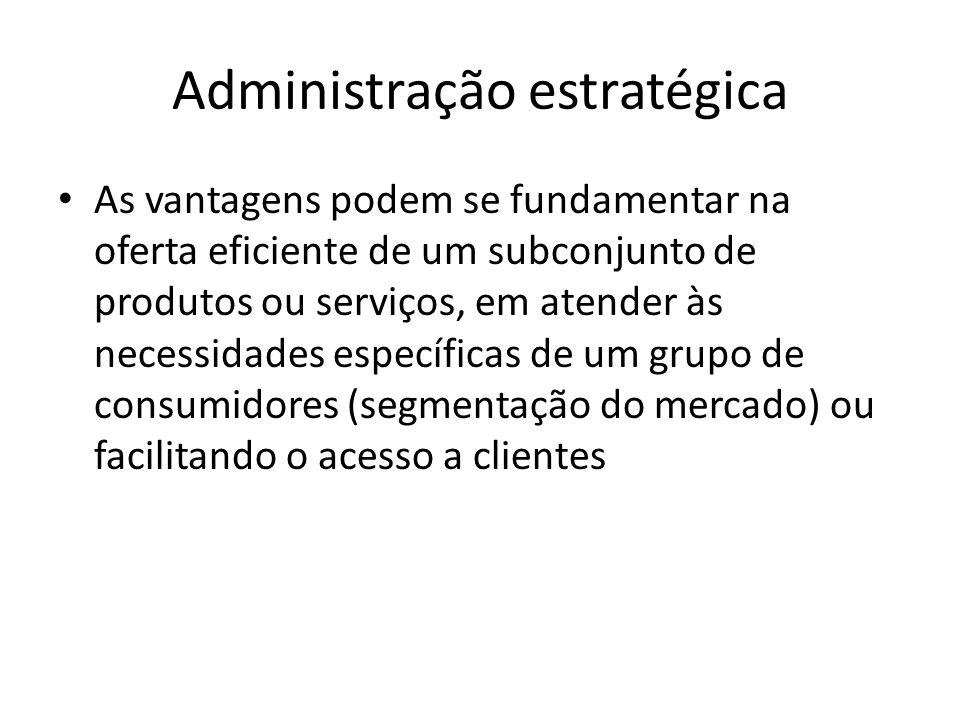 Administração estratégica As vantagens podem se fundamentar na oferta eficiente de um subconjunto de produtos ou serviços, em atender às necessidades