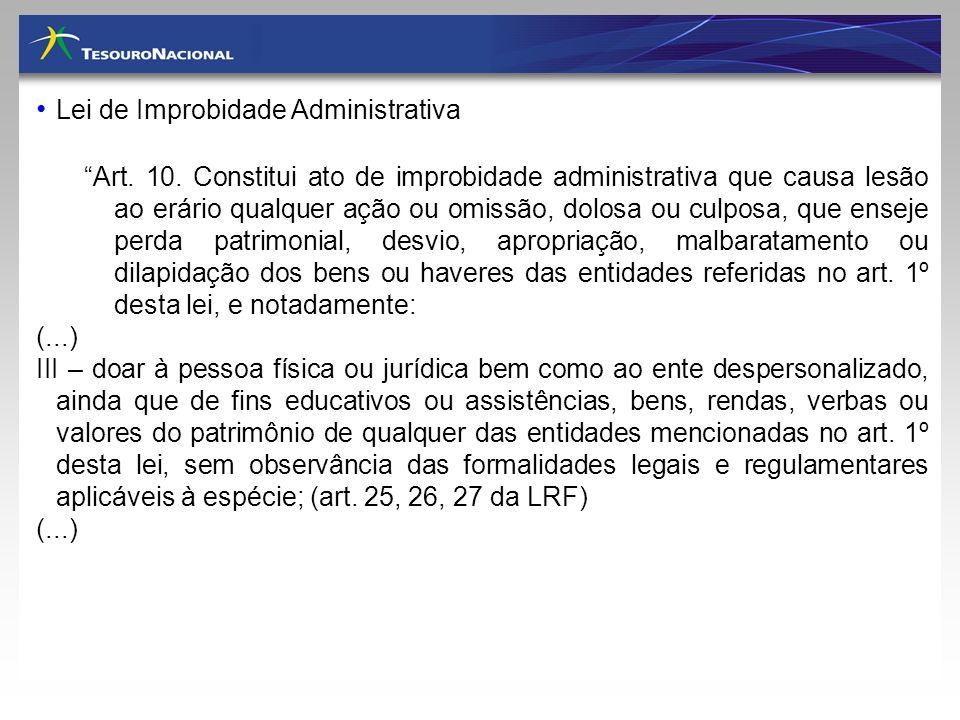 Lei de Improbidade Administrativa Art. 10. Constitui ato de improbidade administrativa que causa lesão ao erário qualquer ação ou omissão, dolosa ou c