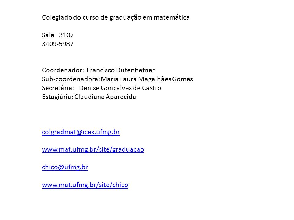 Colegiado do curso de graduação em matemática Sala 3107 3409-5987 Coordenador: Francisco Dutenhefner Sub-coordenadora: Maria Laura Magalhães Gomes Sec