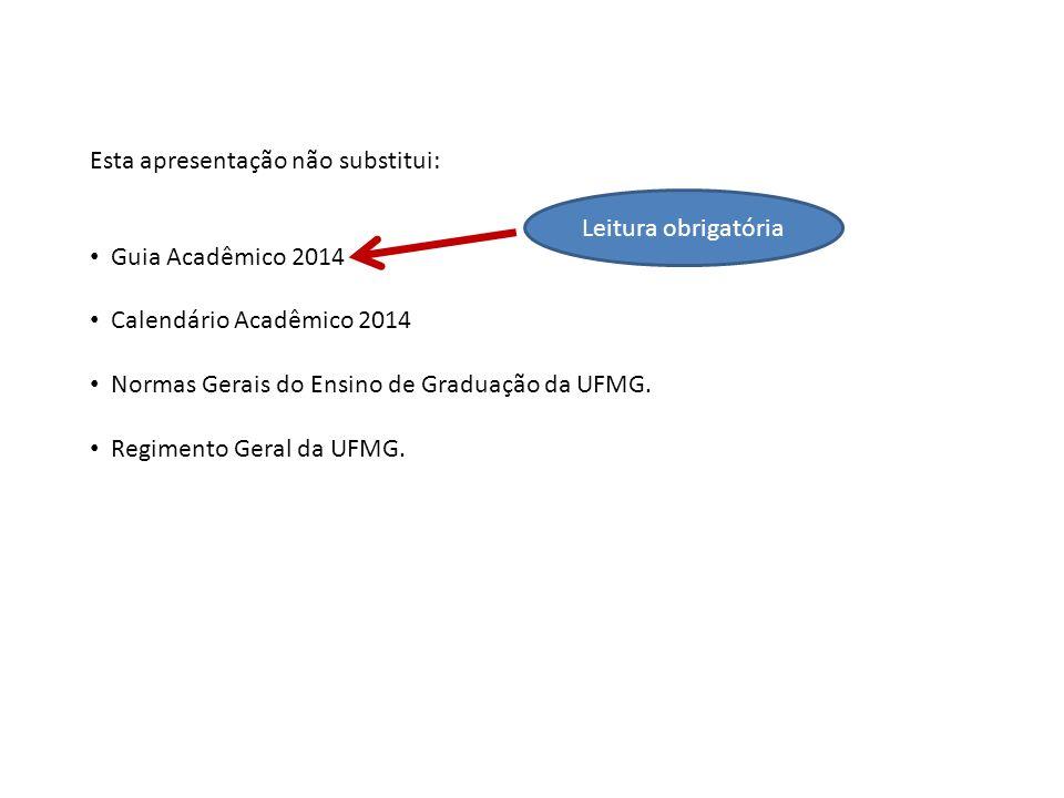 Esta apresentação não substitui: Guia Acadêmico 2014 Calendário Acadêmico 2014 Normas Gerais do Ensino de Graduação da UFMG. Regimento Geral da UFMG.