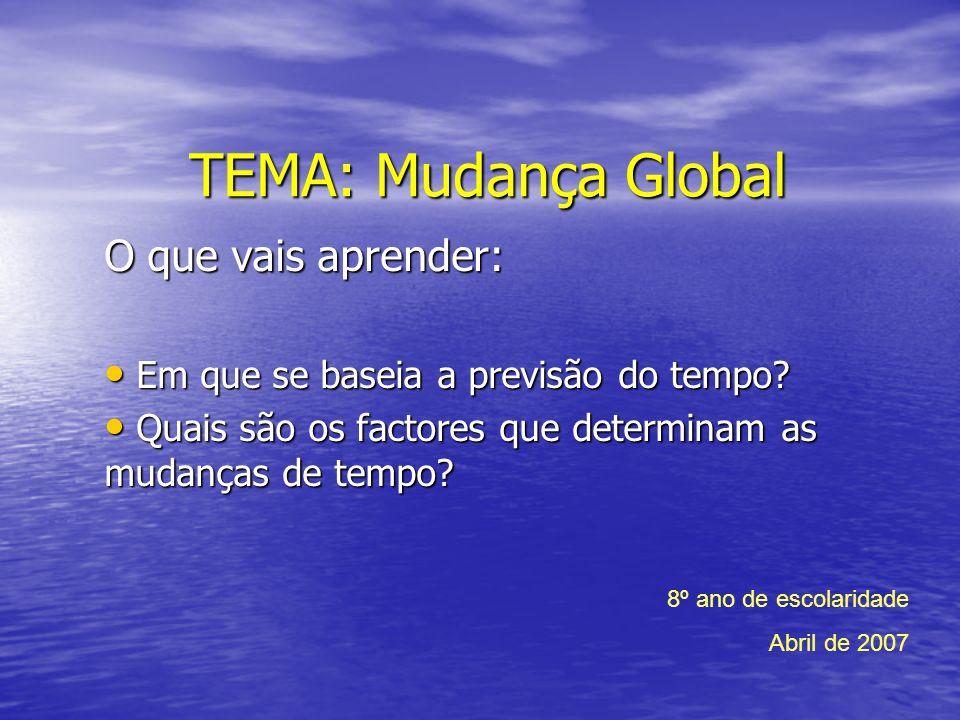TEMA: Mudança Global O que vais aprender: Em que se baseia a previsão do tempo? Em que se baseia a previsão do tempo? Quais são os factores que determ