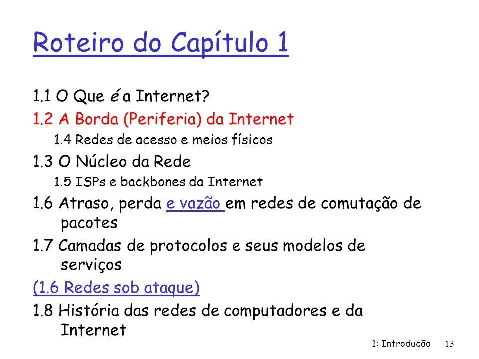 1: Introdução13 Roteiro do Capítulo 1 1.1 O Que é a Internet? 1.2 A Borda (Periferia) da Internet 1.4 Redes de acesso e meios físicos 1.3 O Núcleo da