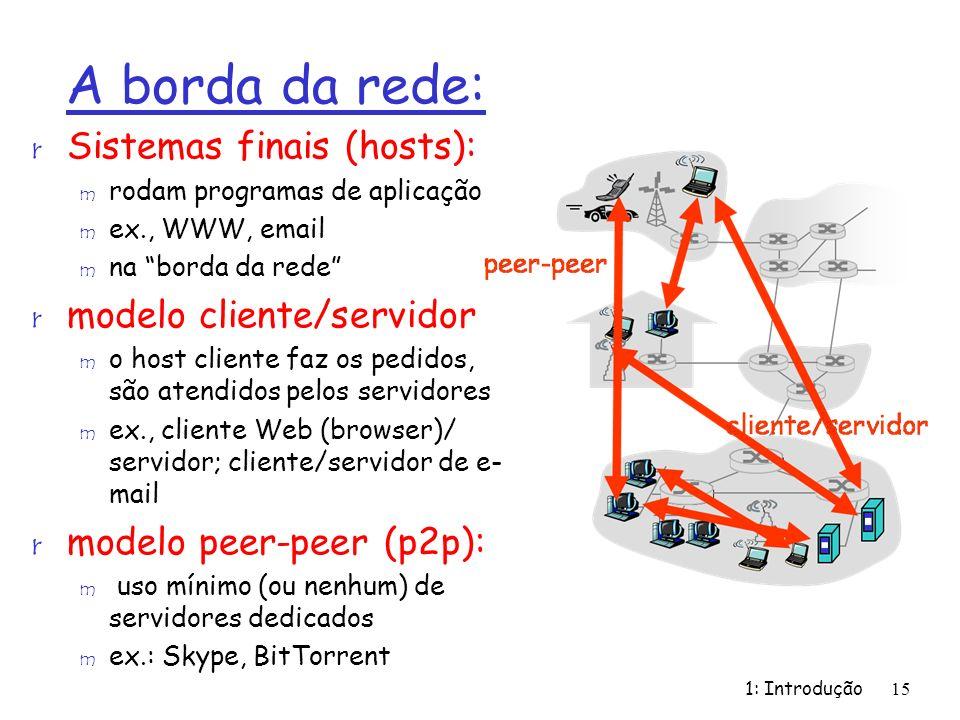 1: Introdução15 A borda da rede: r Sistemas finais (hosts): m rodam programas de aplicação m ex., WWW, email m na borda da rede r modelo cliente/servi