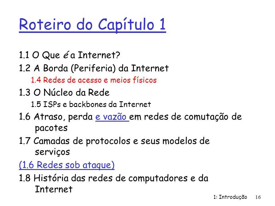 1: Introdução16 Roteiro do Capítulo 1 1.1 O Que é a Internet? 1.2 A Borda (Periferia) da Internet 1.4 Redes de acesso e meios físicos 1.3 O Núcleo da