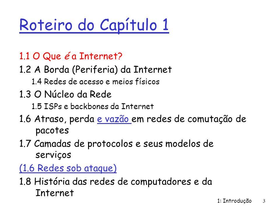 1: Introdução4 O que é a Internet: visão dos componentes r milhões de dispositivos de computação conectados: hospedeiros (hosts) = sistemas finais r rodando aplicações de rede r enlaces (links) de comunicação m fibra, cobre, rádio, satélite m Taxa de transmissão = largura de banda (bandwidth) r Roteadores (comutadores de pacotes): encaminham pacotes (pedaços) de dados através da rede r Provedores de serviço Internet - ISP (Internet Service Providers) ISP local Rede da empresa ISP regional roteador servidor móvel estação de trabalho