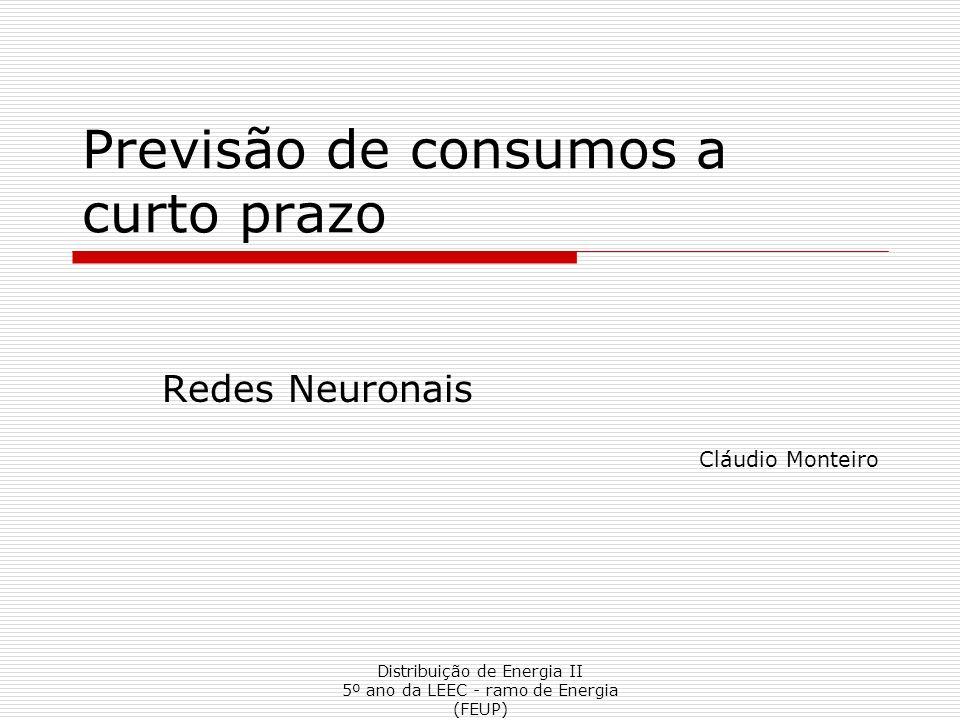 Distribuição de Energia II 5º ano da LEEC - ramo de Energia (FEUP) Previsão de consumos a curto prazo Redes Neuronais Cláudio Monteiro