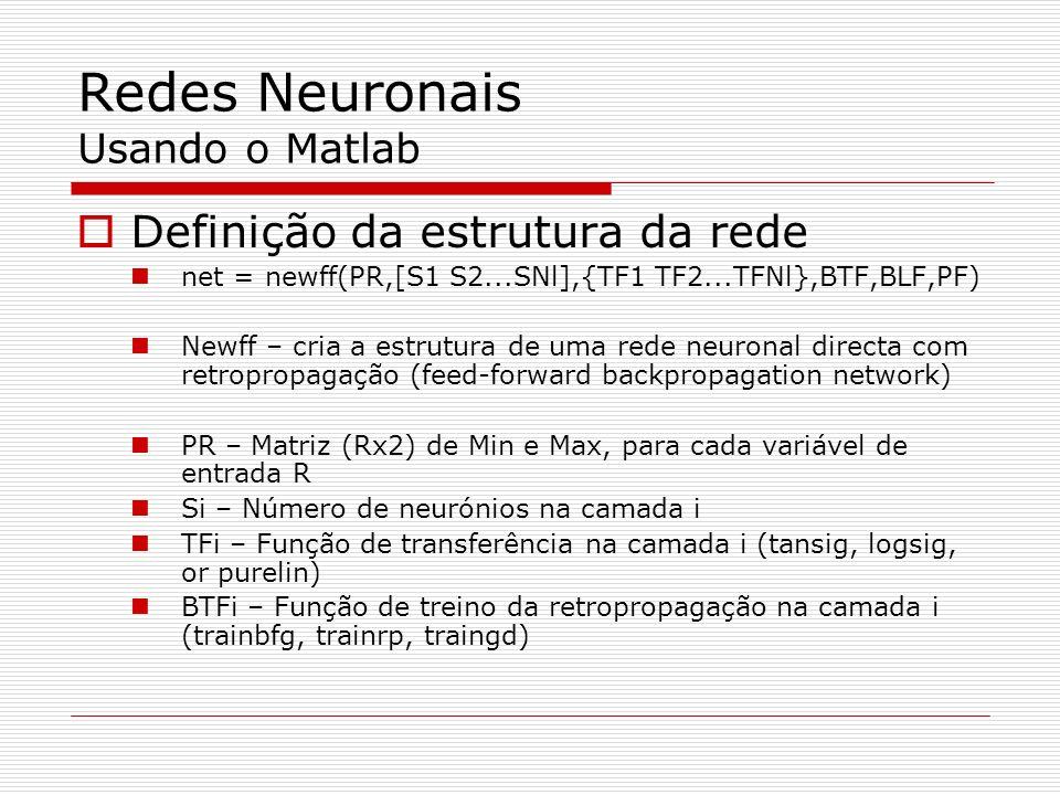 Redes Neuronais Usando o Matlab Definição da estrutura da rede net = newff(PR,[S1 S2...SNl],{TF1 TF2...TFNl},BTF,BLF,PF) Newff – cria a estrutura de uma rede neuronal directa com retropropagação (feed-forward backpropagation network) PR – Matriz (Rx2) de Min e Max, para cada variável de entrada R Si – Número de neurónios na camada i TFi – Função de transferência na camada i (tansig, logsig, or purelin) BTFi – Função de treino da retropropagação na camada i (trainbfg, trainrp, traingd)