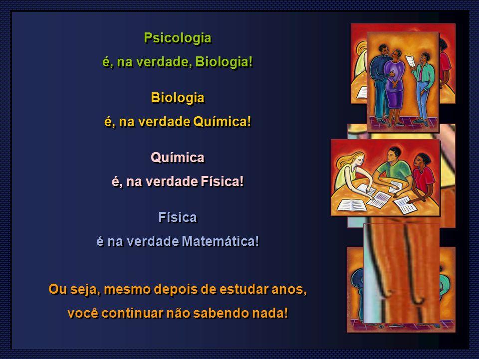 Psicologia é, na verdade, Biologia.Biologia é, na verdade Química.