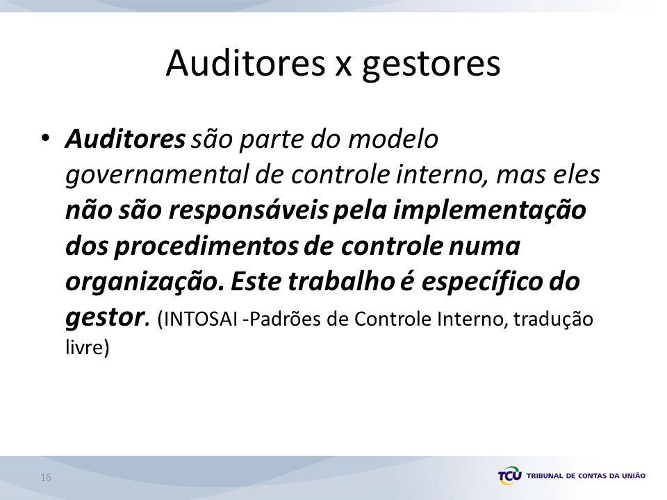 Auditores x gestores Auditores são parte do modelo governamental de controle interno, mas eles não são responsáveis pela implementação dos procedimentos de controle numa organização.