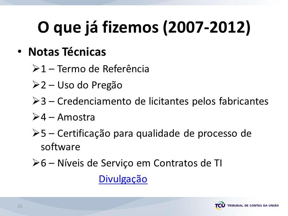 O que já fizemos (2007-2012) Notas Técnicas 1 – Termo de Referência 2 – Uso do Pregão 3 – Credenciamento de licitantes pelos fabricantes 4 – Amostra 5 – Certificação para qualidade de processo de software 6 – Níveis de Serviço em Contratos de TI Divulgação 26