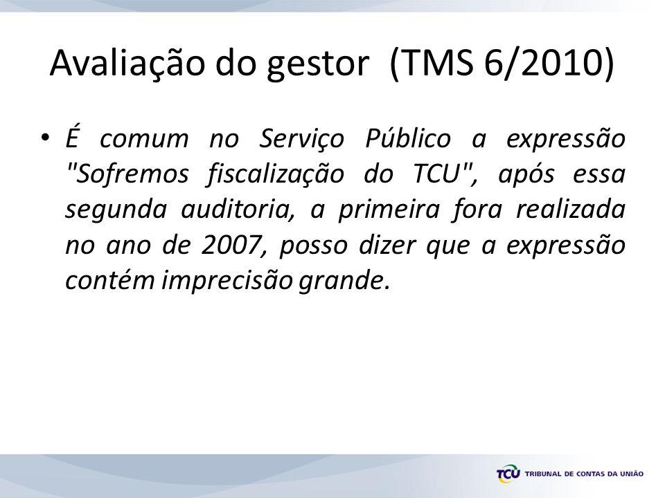 Avaliação do gestor (TMS 6/2010) É comum no Serviço Público a expressão Sofremos fiscalização do TCU , após essa segunda auditoria, a primeira fora realizada no ano de 2007, posso dizer que a expressão contém imprecisão grande.