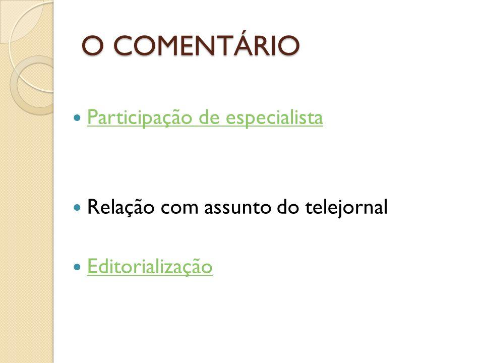 O COMENTÁRIO Participação de especialista Relação com assunto do telejornal Editorialização