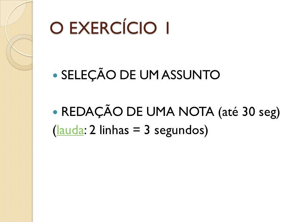 O EXERCÍCIO 1 SELEÇÃO DE UM ASSUNTO REDAÇÃO DE UMA NOTA (até 30 seg) (lauda: 2 linhas = 3 segundos)lauda