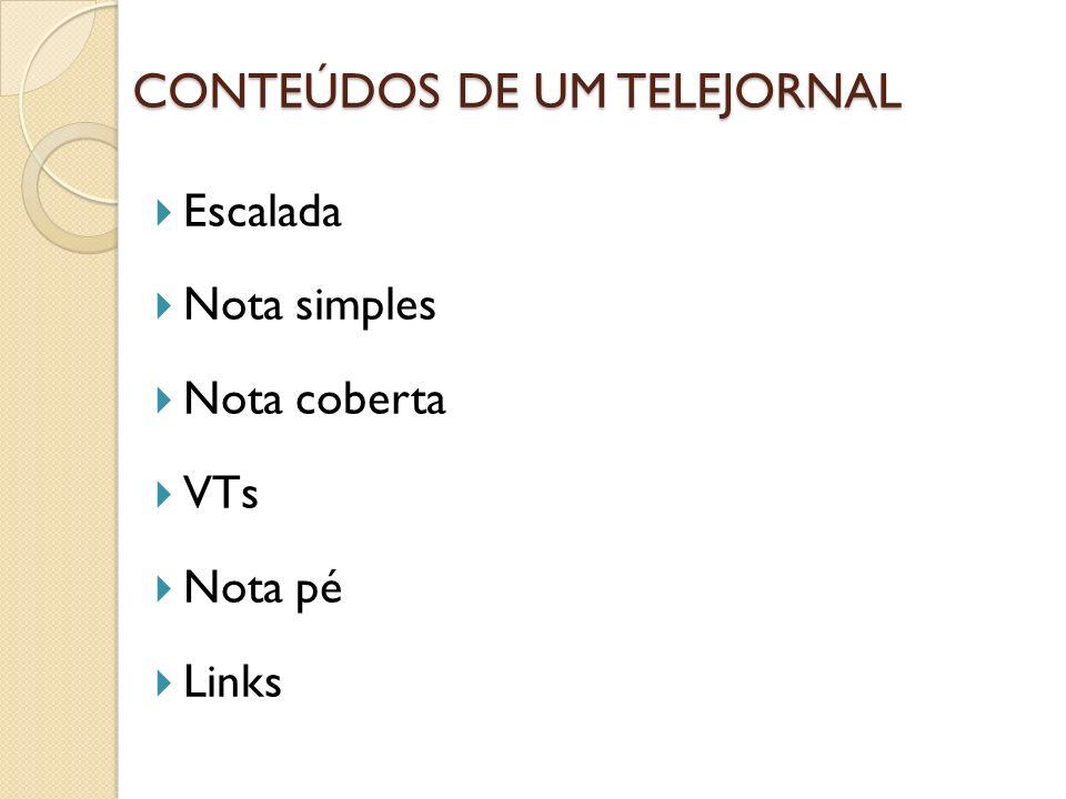 CONTEÚDOS DE UM TELEJORNAL Escalada Nota simples Nota coberta VTs Nota pé Links