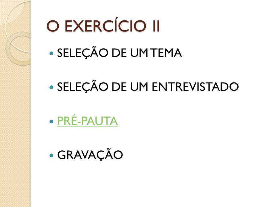 O EXERCÍCIO II SELEÇÃO DE UM TEMA SELEÇÃO DE UM ENTREVISTADO PRÉ-PAUTA GRAVAÇÃO