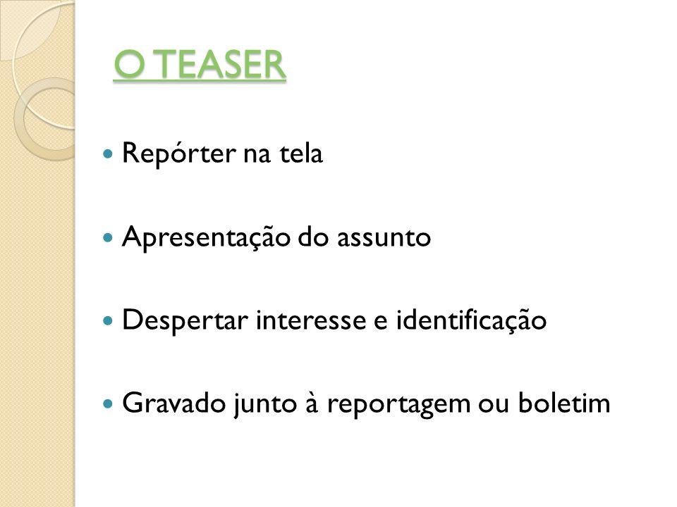 O TEASER O TEASER Repórter na tela Apresentação do assunto Despertar interesse e identificação Gravado junto à reportagem ou boletim