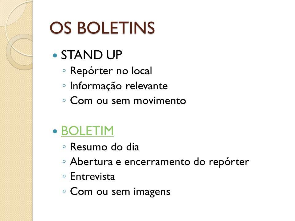 OS BOLETINS STAND UP Repórter no local Informação relevante Com ou sem movimento BOLETIM Resumo do dia Abertura e encerramento do repórter Entrevista Com ou sem imagens