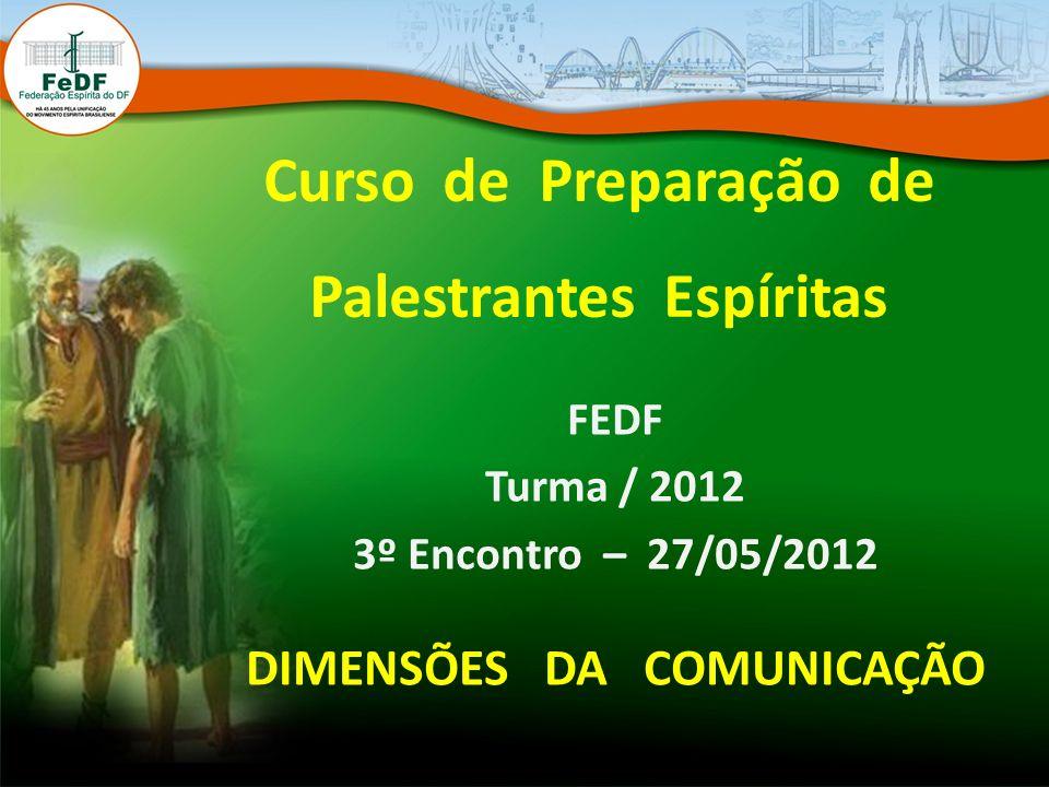 Curso de Preparação de Palestrantes Espíritas FEDF Turma / 2012 3º Encontro – 27/05/2012 DIMENSÕES DA COMUNICAÇÃO